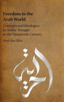 Freedom in the Arab World : Concepts and Ideologies in Arabic Thought in the Nineteenth Century, Hardback Book