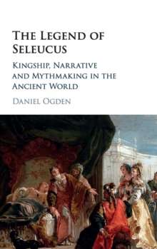 The Legend of Seleucus : Kingship, Narrative and Mythmaking in the Ancient World, Hardback Book