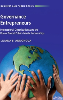 Governance Entrepreneurs : International Organizations and the Rise of Global Public-Private Partnerships, Hardback Book