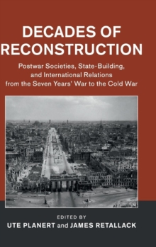Decades of Reconstruction : Postwar Societies, State-Building, and International Relations from the Seven Years' War to the Cold War, Hardback Book