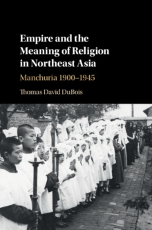 Empire and the Meaning of Religion in Northeast Asia : Manchuria 1900-1945, Hardback Book