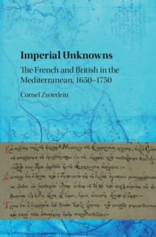 Imperial Unknowns : The French and British in the Mediterranean, 1650-1750, Hardback Book