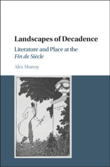 Landscapes of Decadence : Literature and Place at the Fin de Siecle, Hardback Book