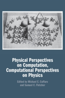 Physical Perspectives on Computation, Computational Perspectives on Physics, Hardback Book