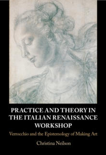 Practice and Theory in the Italian Renaissance Workshop : Verrocchio and the Epistemology of Making Art, Hardback Book