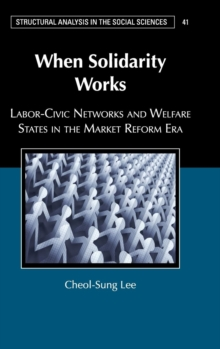 When Solidarity Works : Labor-Civic Networks and Welfare States in the Market Reform Era, Hardback Book