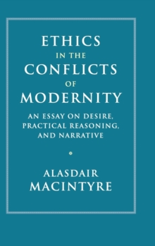 Ethics in the Conflicts of Modernity : An Essay on Desire, Practical Reasoning, and Narrative, Hardback Book