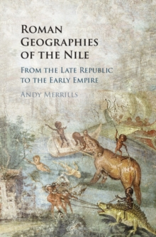 Roman Geographies of the Nile : From the Late Republic to the Early Empire, Hardback Book