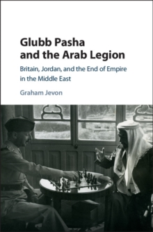 Glubb Pasha and the Arab Legion : Britain, Jordan and the End of Empire in the Middle East, Hardback Book