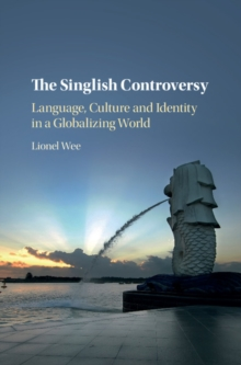 The Singlish Controversy : Language, Culture and Identity in a Globalizing World, Hardback Book