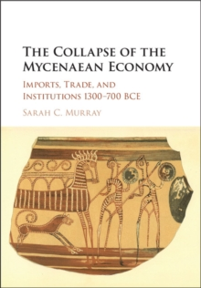 The Collapse of the Mycenaean Economy : Imports, Trade, and Institutions 1300-700 BCE, Hardback Book