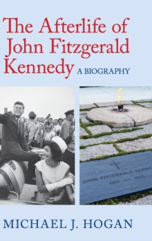 The Afterlife of John Fitzgerald Kennedy : A Biography, Hardback Book