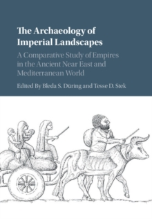 The Archaeology of Imperial Landscapes : A Comparative Study of Empires in the Ancient Near East and Mediterranean World, Hardback Book
