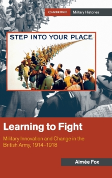Learning to Fight : Military Innovation and Change in the British Army, 1914-1918, Hardback Book