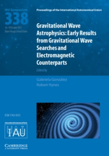Proceedings of the International Astronomical Union Symposia and Colloquia : Gravitational Wave Astrophysics (IAU S338): Early Results from Gravitational Wave Searches and Electromagnetic Counterparts, Hardback Book