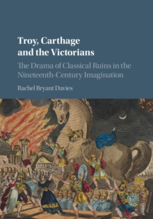 Troy, Carthage and the Victorians : The Drama of Classical Ruins in the Nineteenth-Century Imagination, Hardback Book