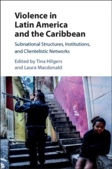 Violence in Latin America and the Caribbean : Subnational Structures, Institutions, and Clientelistic Networks, Hardback Book