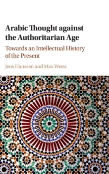 Arabic Thought against the Authoritarian Age : Towards an Intellectual History of the Present, Hardback Book