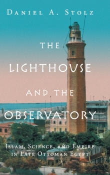 The Lighthouse and the Observatory : Islam, Science, and Empire in Late Ottoman Egypt, Hardback Book