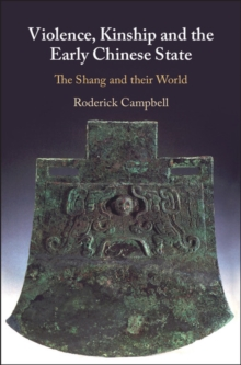 Violence, Kinship and the Early Chinese State : The Shang and their World, Hardback Book