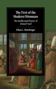 The First of the Modern Ottomans : The Intellectual History of Ahmed Vasif, Hardback Book