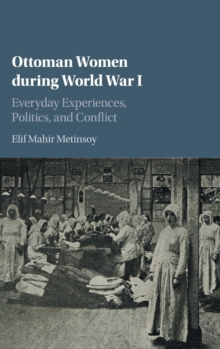 Ottoman Women during World War I : Everyday Experiences, Politics, and Conflict, Hardback Book