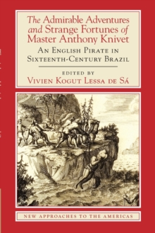 The Admirable Adventures and Strange Fortunes of Master Anthony Knivet : An English Pirate in Sixteenth-Century Brazil, Paperback Book