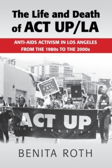 The Life and Death of ACT UP/LA : Anti-AIDS Activism in Los Angeles from the 1980s to the 2000s, Paperback Book