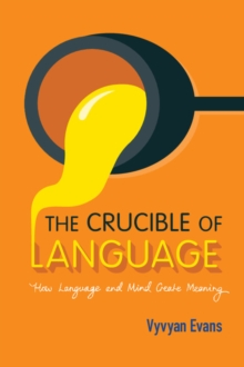 The Crucible of Language : How Language and Mind Create Meaning, Paperback Book