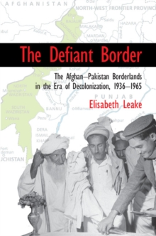 The Defiant Border : The Afghan-Pakistan Borderlands in the Era of Decolonization, 1936-1965, Paperback Book