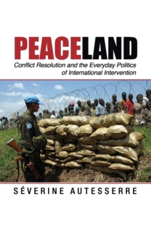 Peaceland : Conflict Resolution and the Everyday Politics of International Intervention, Paperback Book