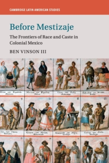 Before Mestizaje : The Frontiers of Race and Caste in Colonial Mexico, Paperback Book