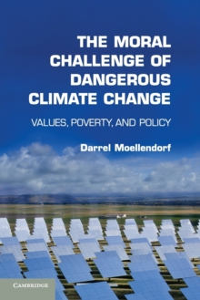 The Moral Challenge of Dangerous Climate Change : Values, Poverty, and Policy, Paperback Book