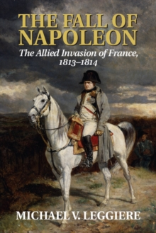 The Fall of Napoleon: Volume 1, The Allied Invasion of France, 1813-1814, Paperback Book