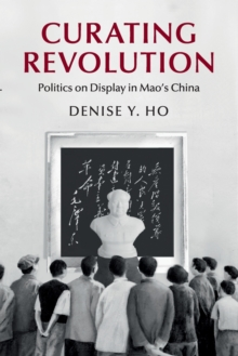 Curating Revolution : Politics on Display in Mao's China, Paperback Book