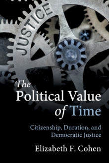 The Political Value of Time : Citizenship, Duration, and Democratic Justice, Paperback Book