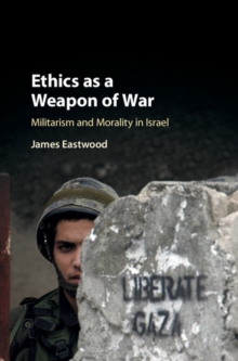 Ethics as a Weapon of War : Militarism and Morality in Israel, Hardback Book