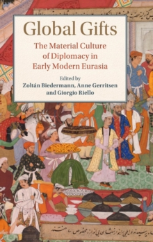 Global Gifts : The Material Culture of Diplomacy in Early Modern Eurasia, Hardback Book