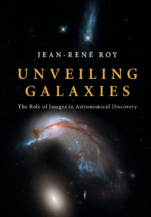 Unveiling Galaxies : The Role of Images in Astronomical Discovery, Hardback Book
