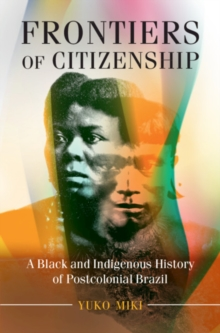 Afro-Latin America : Frontiers of Citizenship: A Black and Indigenous History of Postcolonial Brazil, Hardback Book