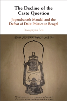The Decline of the Caste Question : Jogendranath Mandal and the Defeat of Dalit Politics in Bengal, Hardback Book