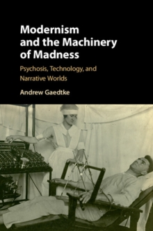 Modernism and the Machinery of Madness : Psychosis, Technology, and Narrative Worlds, Hardback Book