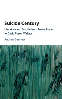 Suicide Century : Literature and Suicide from James Joyce to David Foster Wallace, Hardback Book