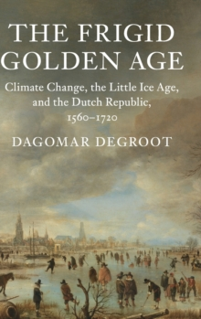 The Frigid Golden Age : Climate Change, the Little Ice Age, and the Dutch Republic, 1560-1720, Hardback Book