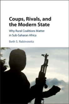 Coups, Rivals, and the Modern State : Why Rural Coalitions Matter in Sub-Saharan Africa, Hardback Book