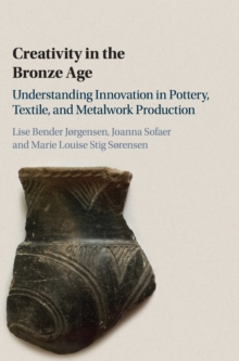 Creativity in the Bronze Age : Understanding Innovation in Pottery, Textile, and Metalwork Production, Hardback Book