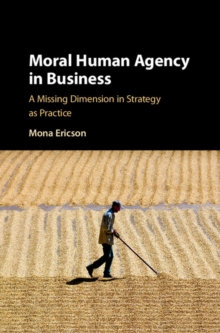 Moral Human Agency in Business : A Missing Dimension in Strategy as Practice, Hardback Book