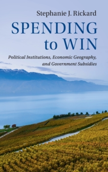 Spending to Win : Political Institutions, Economic Geography, and Government Subsidies, Hardback Book