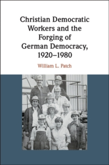 Christian Democratic Workers and the Forging of German Democracy, 1920-1980, Hardback Book