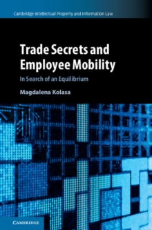 Cambridge Intellectual Property and Information Law Trade Secrets and Employee Mobility  : Series Number 44 : Volume 44, Hardback Book